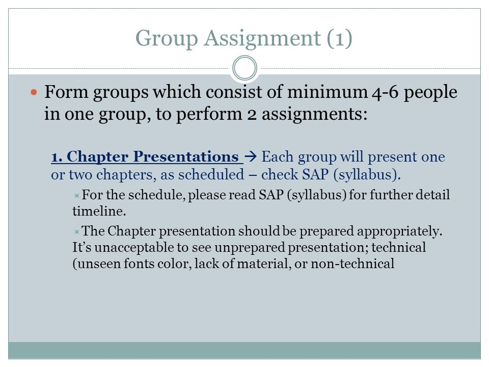 Group Assignment (1) Form groups which consist of minimum 4-6 people in one group, to perform 2 assignments: 1. Chapter Presentations Each group will