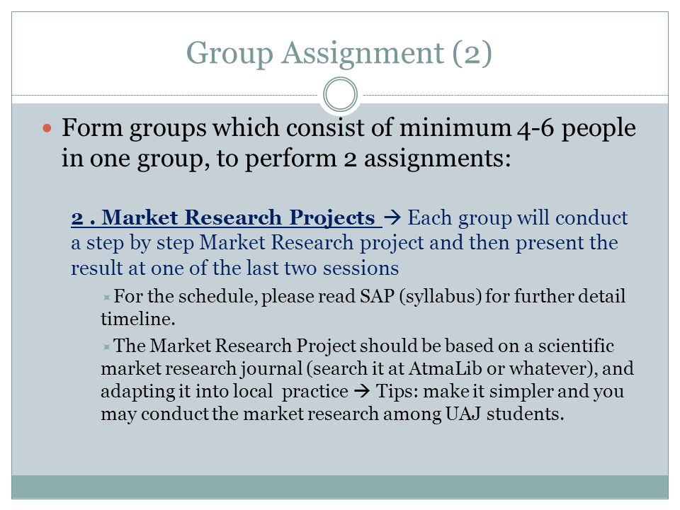 Group Assignment (2) Form groups which consist of minimum 4-6 people in one group, to perform 2 assignments: 2. Market Research Projects Each group wi