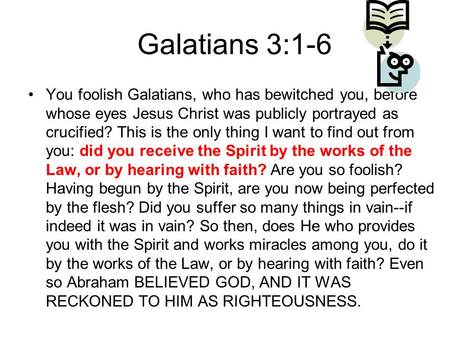 Galatians 3:1-6 You foolish Galatians, who has bewitched you, before whose eyes Jesus Christ was publicly portrayed as crucified.
