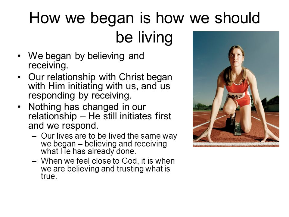 How we began is how we should be living We began by believing and receiving.