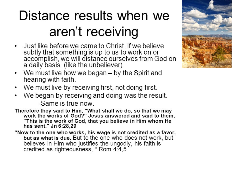 Distance results when we arent receiving Just like before we came to Christ, if we believe subtly that something is up to us to work on or accomplish, we will distance ourselves from God on a daily basis.