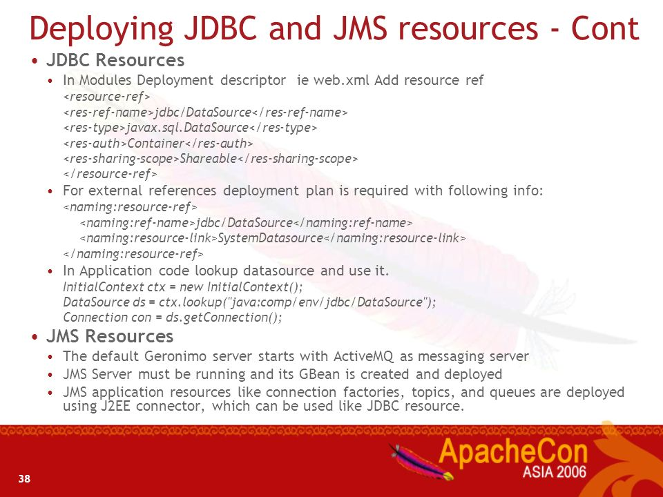 37 Deploying JDBC and JMS resources Database Pool is deployed as a connector in Geronimo Database Connection pool can be configured at the server leve