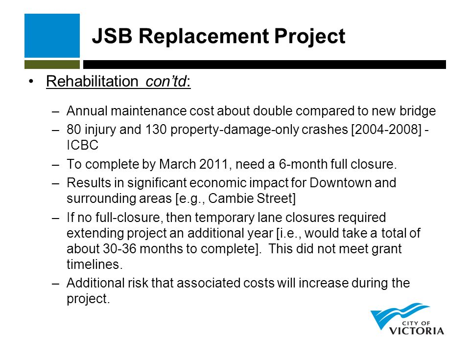 JSB Replacement Project Rehabilitation contd: –Annual maintenance cost about double compared to new bridge –80 injury and 130 property-damage-only crashes [ ] - ICBC –To complete by March 2011, need a 6-month full closure.