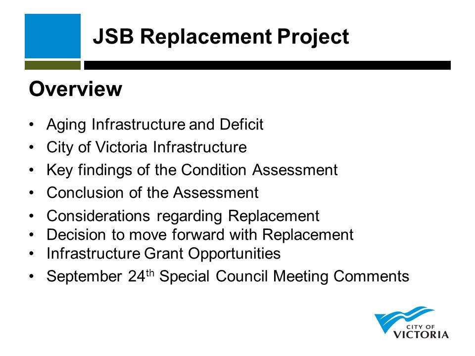 JSB Replacement Project Overview Aging Infrastructure and Deficit City of Victoria Infrastructure Key findings of the Condition Assessment Conclusion of the Assessment Considerations regarding Replacement Decision to move forward with Replacement Infrastructure Grant Opportunities September 24 th Special Council Meeting Comments