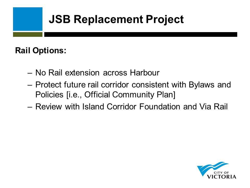 JSB Replacement Project Rail Options: –No Rail extension across Harbour –Protect future rail corridor consistent with Bylaws and Policies [i.e., Official Community Plan] –Review with Island Corridor Foundation and Via Rail