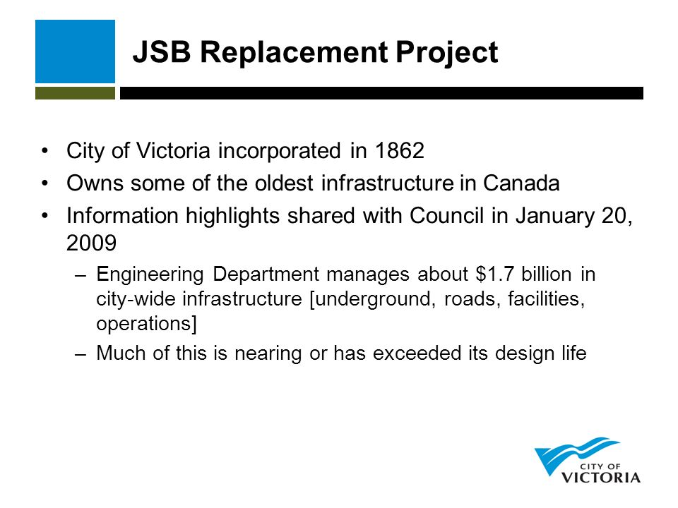 JSB Replacement Project City of Victoria incorporated in 1862 Owns some of the oldest infrastructure in Canada Information highlights shared with Council in January 20, 2009 –Engineering Department manages about $1.7 billion in city-wide infrastructure [underground, roads, facilities, operations] –Much of this is nearing or has exceeded its design life