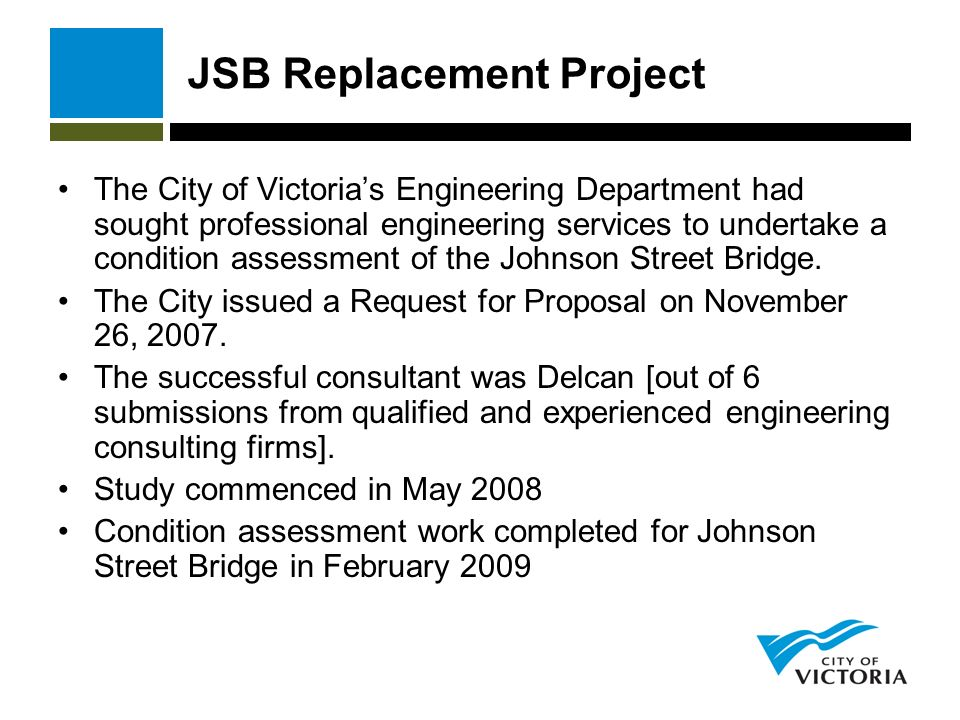 JSB Replacement Project The City of Victorias Engineering Department had sought professional engineering services to undertake a condition assessment of the Johnson Street Bridge.