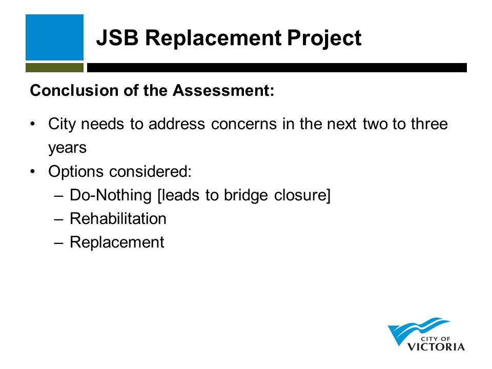 JSB Replacement Project Conclusion of the Assessment: City needs to address concerns in the next two to three years Options considered: –Do-Nothing [leads to bridge closure] –Rehabilitation –Replacement