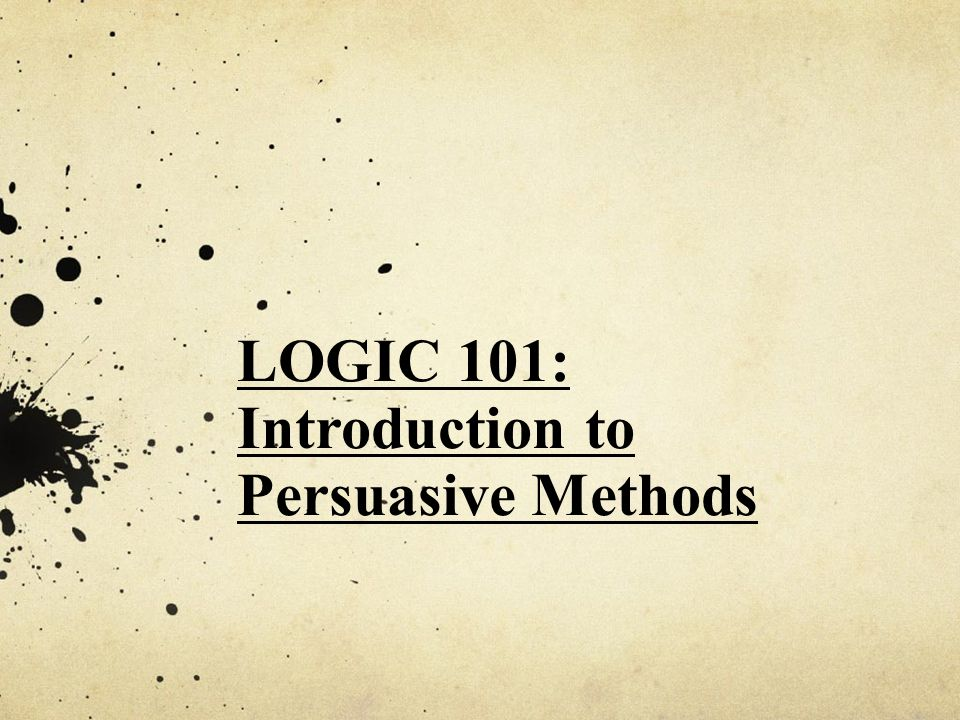 LOGIC 101: Introduction to Persuasive Methods