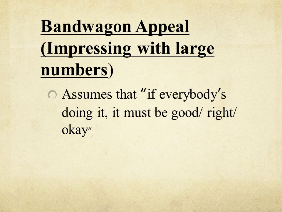 Bandwagon Appeal (Impressing with large numbers) Assumes that if everybodys doing it, it must be good/ right/ okay
