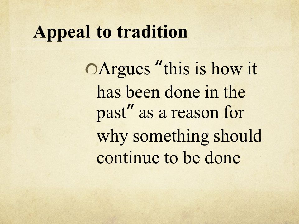 Appeal to tradition Argues this is how it has been done in the past as a reason for why something should continue to be done