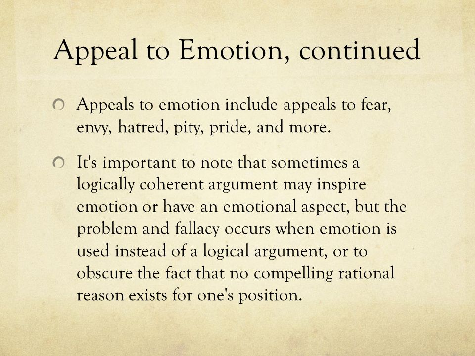 Appeal to Emotion, continued Appeals to emotion include appeals to fear, envy, hatred, pity, pride, and more. It's important to note that sometimes a