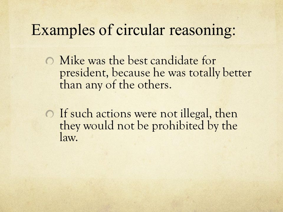 Examples of circular reasoning: Mike was the best candidate for president, because he was totally better than any of the others. If such actions were