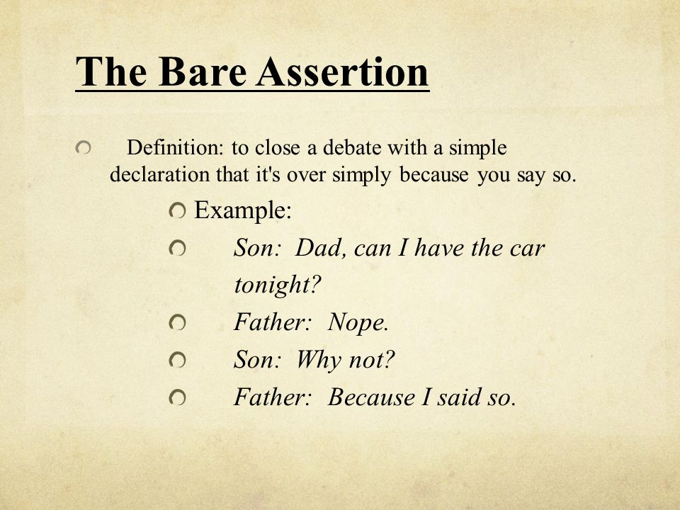 The Bare Assertion Definition: to close a debate with a simple declaration that it's over simply because you say so. Example: Son: Dad, can I have the