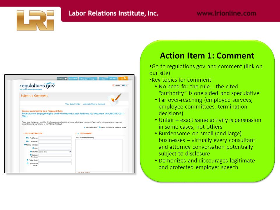Action Item 1: Comment Go to regulations.gov and comment (link on our site) Key topics for comment: No need for the rule… the citedauthority is one-sided and speculative Far over-reaching (employee surveys, employee committees, termination decisions) Unfair – exact same activity is persuasion in some cases, not others Burdensome on small (and large) businesses – virtually every consultant and attorney conversation potentially subject to disclosure Demonizes and discourages legitimate and protected employer speech Action Item 1: Comment Go to regulations.gov and comment (link on our site) Key topics for comment: No need for the rule… the citedauthority is one-sided and speculative Far over-reaching (employee surveys, employee committees, termination decisions) Unfair – exact same activity is persuasion in some cases, not others Burdensome on small (and large) businesses – virtually every consultant and attorney conversation potentially subject to disclosure Demonizes and discourages legitimate and protected employer speech