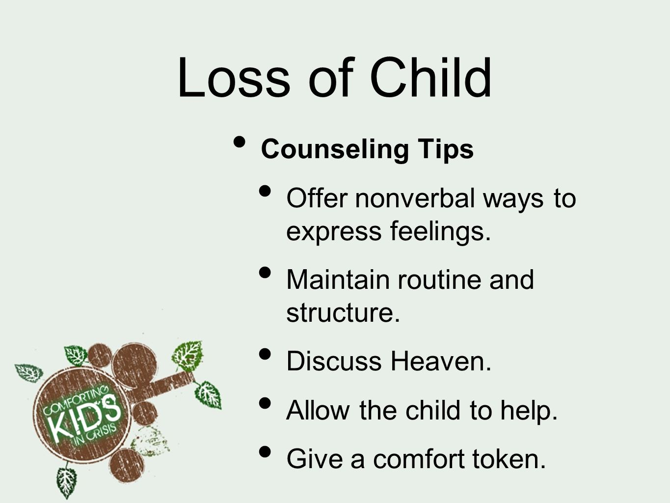 Loss of Child Counseling Tips Offer nonverbal ways to express feelings. Maintain routine and structure. Discuss Heaven. Allow the child to help. Give