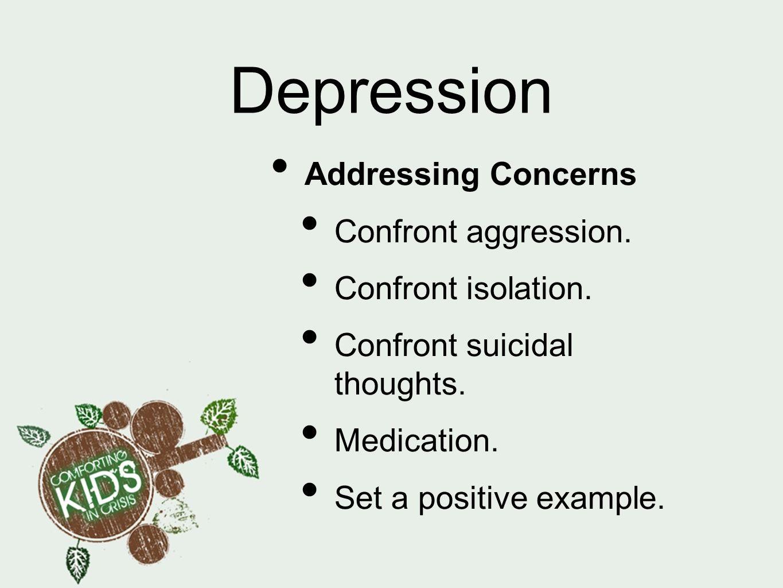 Depression Addressing Concerns Confront aggression. Confront isolation. Confront suicidal thoughts. Medication. Set a positive example.