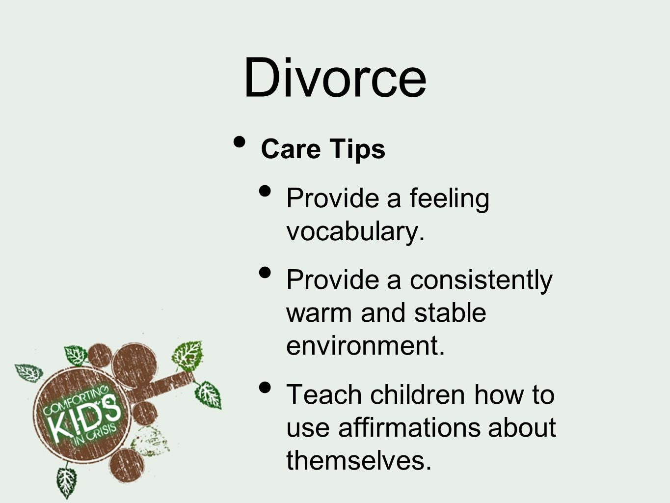 Divorce Care Tips Provide a feeling vocabulary. Provide a consistently warm and stable environment. Teach children how to use affirmations about thems