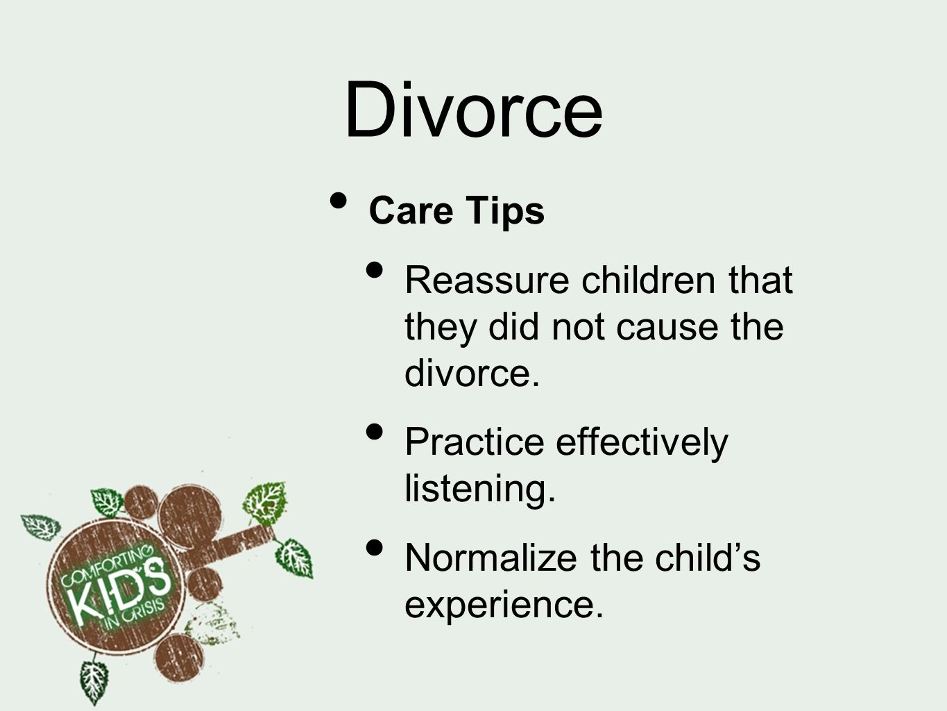 Divorce Care Tips Reassure children that they did not cause the divorce. Practice effectively listening. Normalize the childs experience.