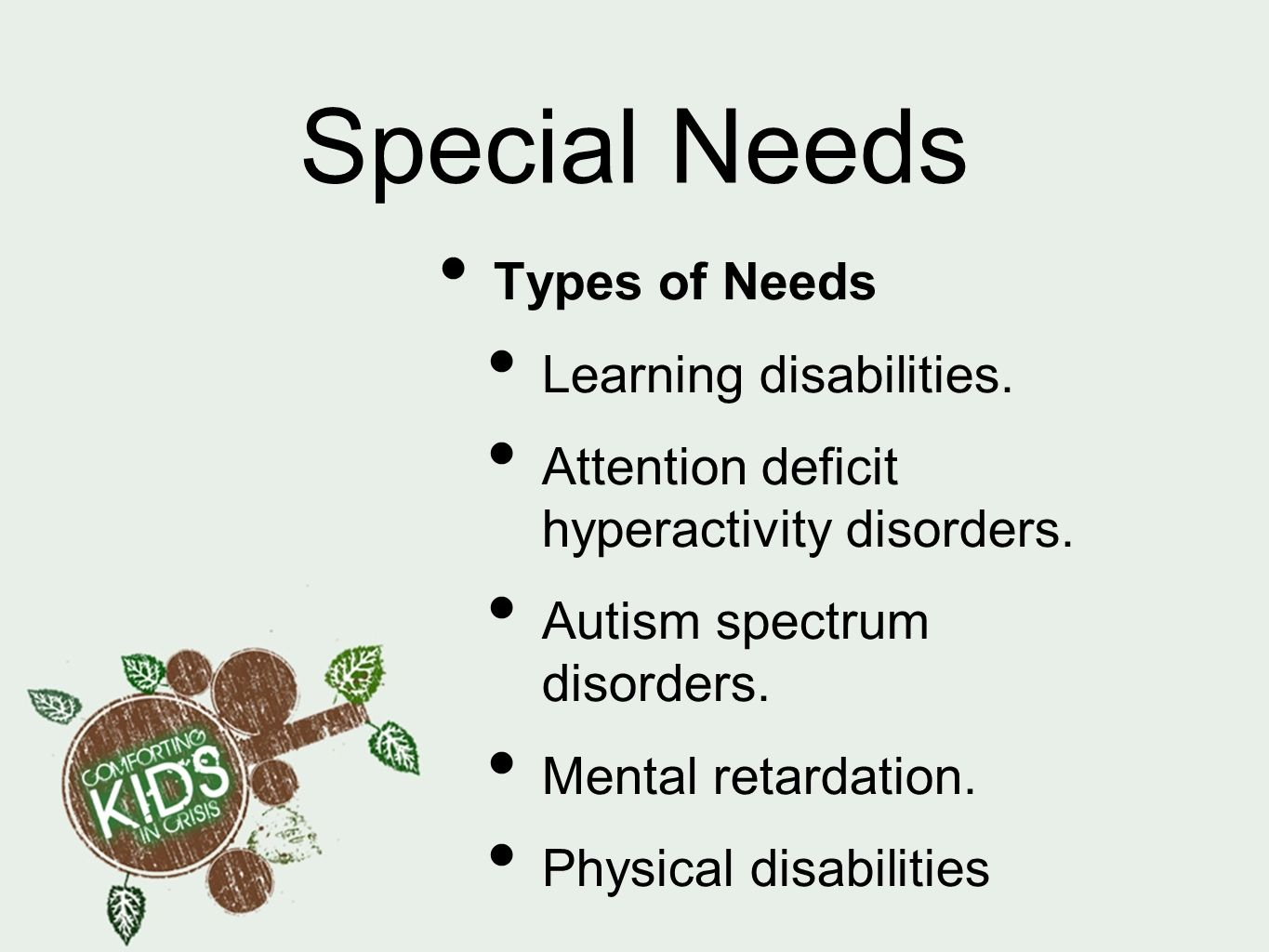 Special Needs Types of Needs Learning disabilities. Attention deficit hyperactivity disorders. Autism spectrum disorders. Mental retardation. Physical