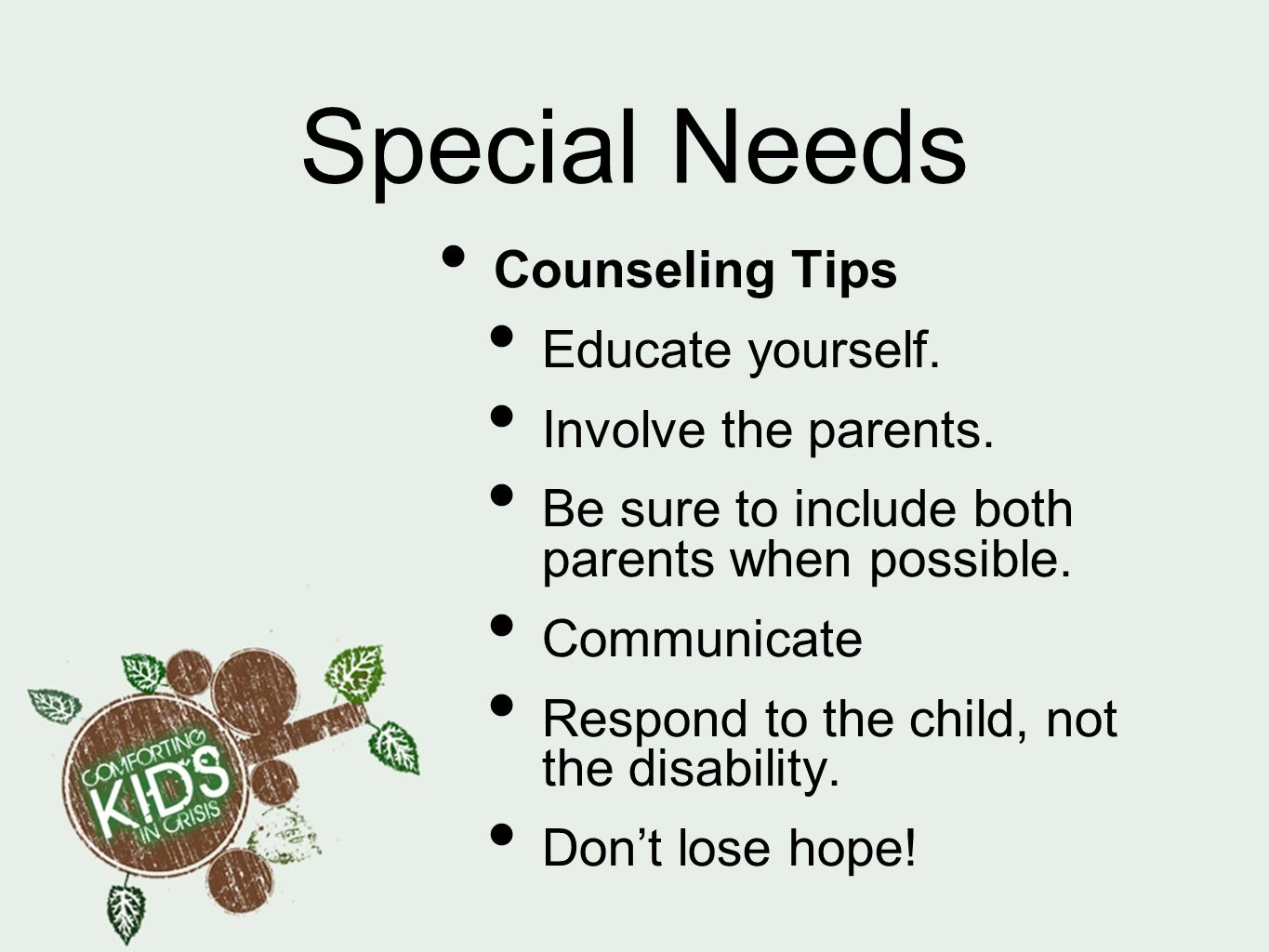 Special Needs Counseling Tips Educate yourself. Involve the parents. Be sure to include both parents when possible. Communicate Respond to the child,
