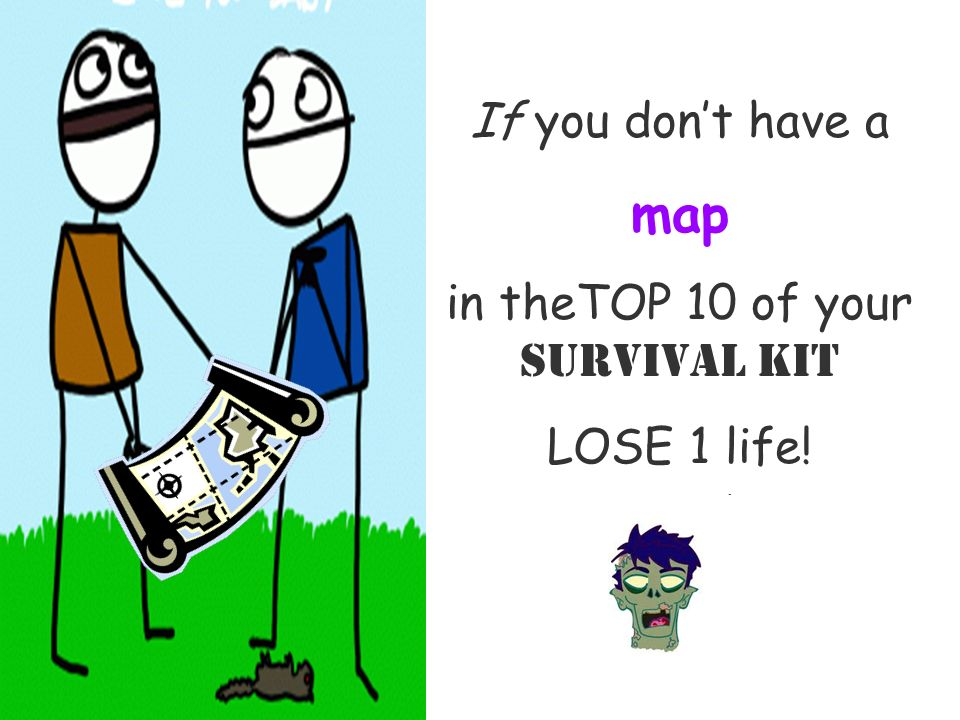 If you dont have a map in theTOP 10 of your Survival Kit LOSE 1 life!