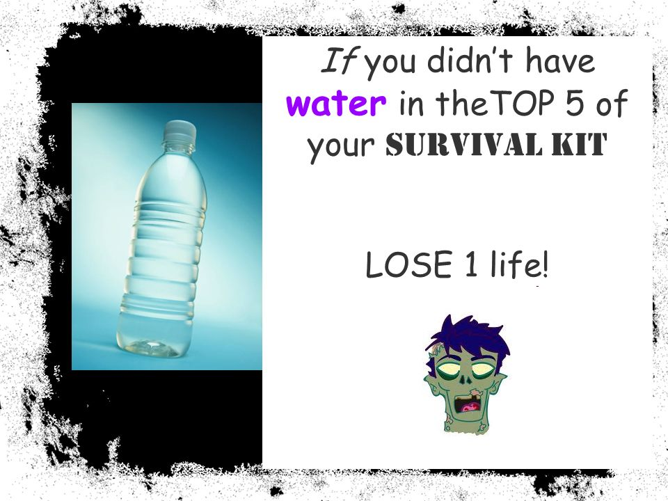 If you didnt have water in theTOP 5 of your Survival Kit LOSE 1 life!