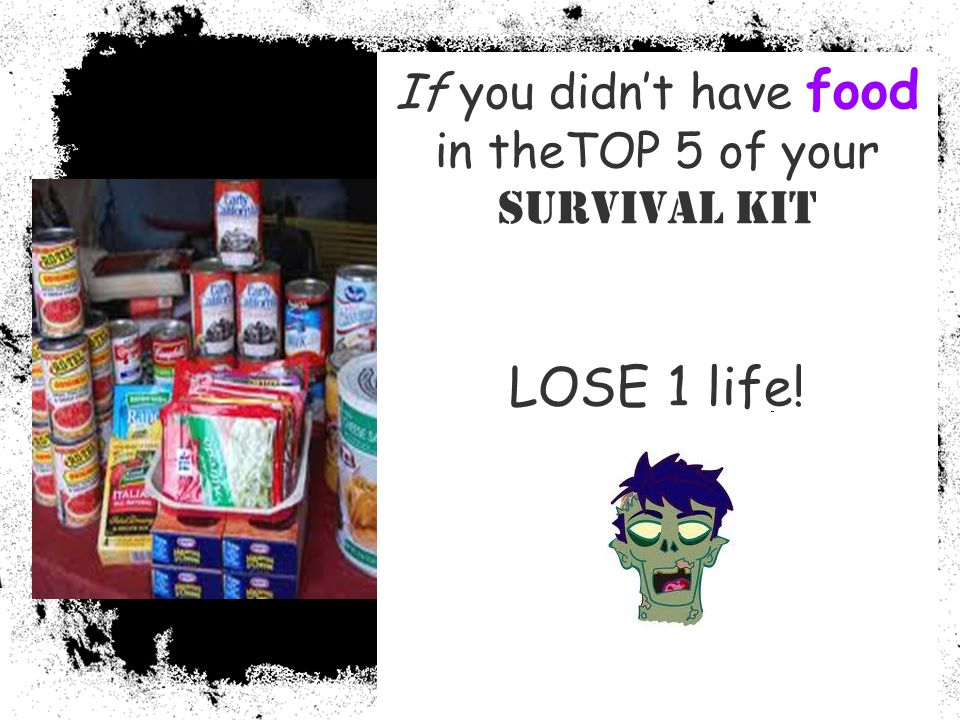 If you didnt have food in theTOP 5 of your Survival Kit LOSE 1 life!