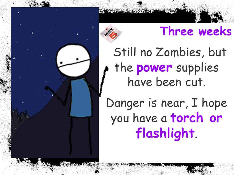 Three weeks Still no Zombies, but the power supplies have been cut. Danger is near, I hope you have a torch or flashlight.