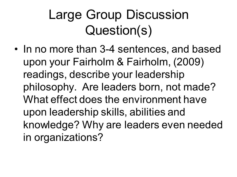 Large Group Discussion Question(s) In no more than 3-4 sentences, and based upon your Fairholm & Fairholm, (2009) readings, describe your leadership philosophy.