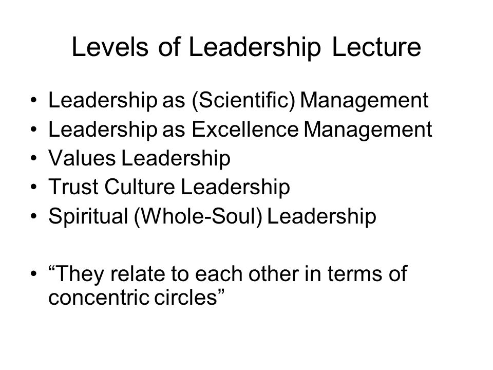 Levels of Leadership Lecture Leadership as (Scientific) Management Leadership as Excellence Management Values Leadership Trust Culture Leadership Spiritual (Whole-Soul) Leadership They relate to each other in terms of concentric circles