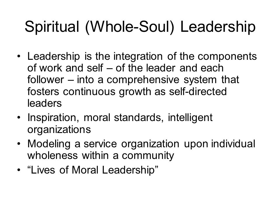 Spiritual (Whole-Soul) Leadership Leadership is the integration of the components of work and self – of the leader and each follower – into a comprehensive system that fosters continuous growth as self-directed leaders Inspiration, moral standards, intelligent organizations Modeling a service organization upon individual wholeness within a community Lives of Moral Leadership