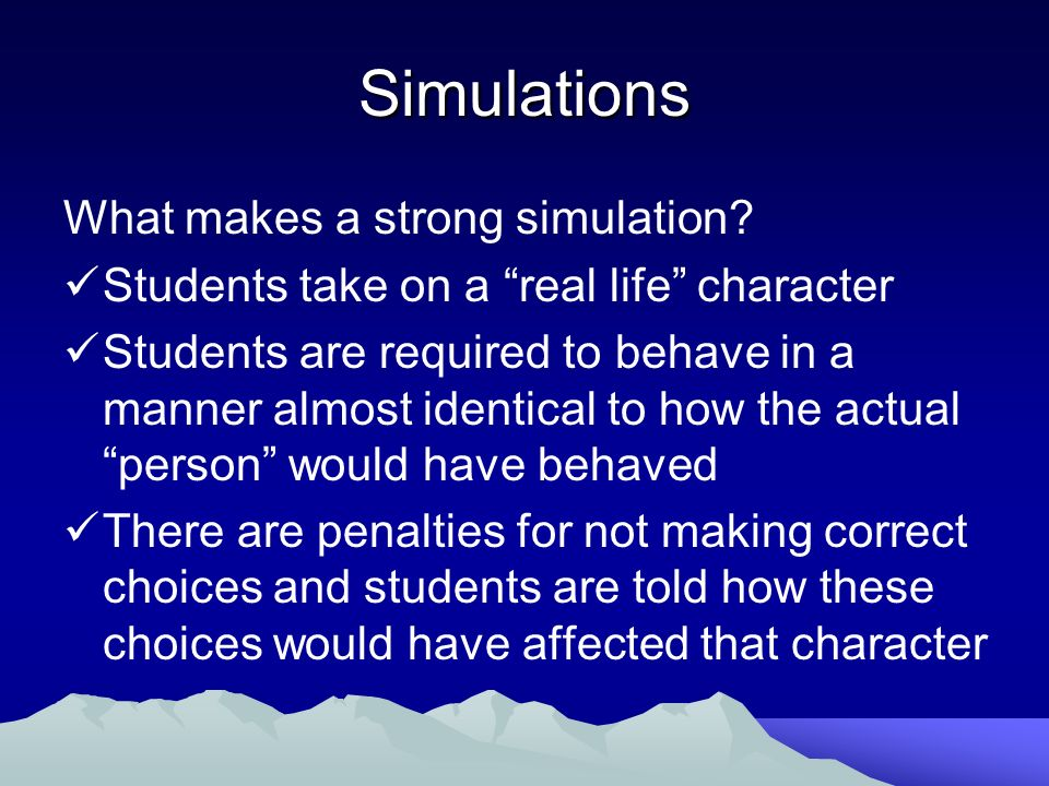 Simulations What makes a strong simulation? Students take on a real life character Students are required to behave in a manner almost identical to how
