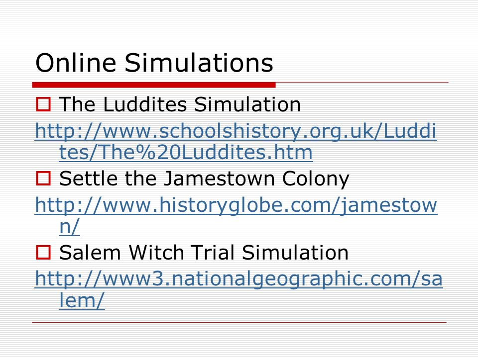 Online Simulations The Luddites Simulation http://www.schoolshistory.org.uk/Luddi tes/The%20Luddites.htm Settle the Jamestown Colony http://www.histor