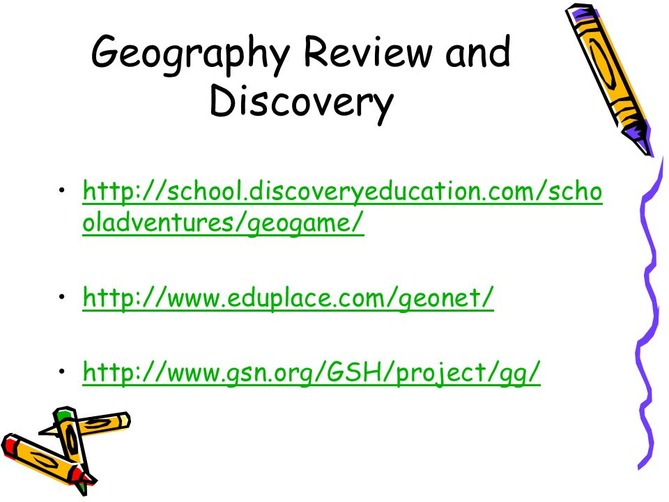 Geography Review and Discovery http://school.discoveryeducation.com/scho oladventures/geogame/http://school.discoveryeducation.com/scho oladventures/g