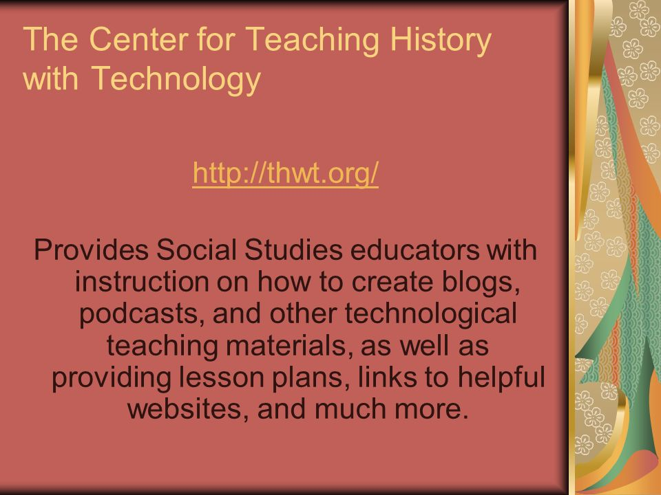 The Center for Teaching History with Technology http://thwt.org/ Provides Social Studies educators with instruction on how to create blogs, podcasts,