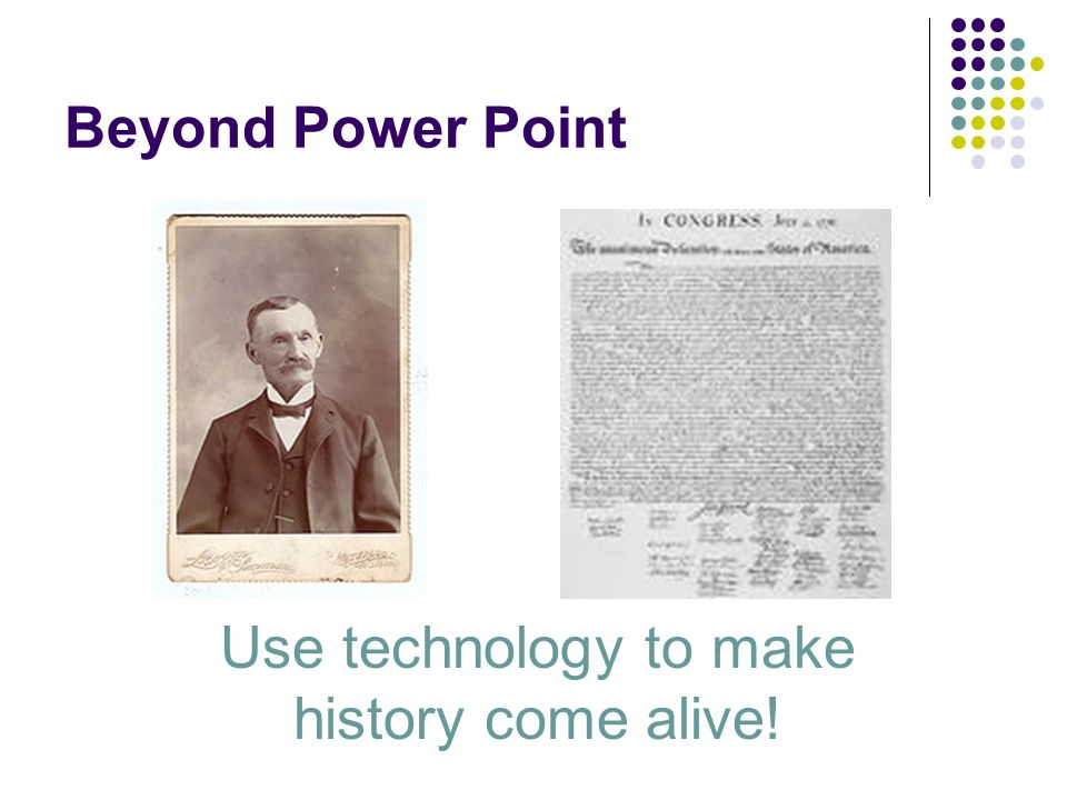 Beyond Power Point Use technology to make history come alive!