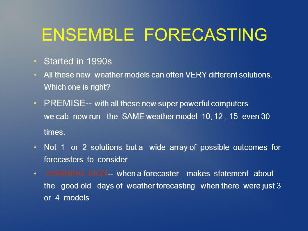 ENSEMBLE FORECASTING Started in 1990s All these new weather models can often VERY different solutions.
