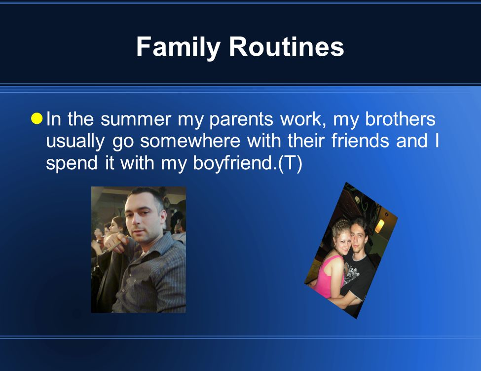 Family Routines In the summer my parents work, my brothers usually go somewhere with their friends and I spend it with my boyfriend.(T)