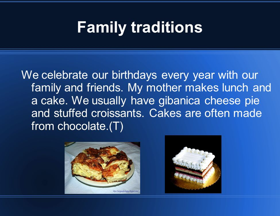 Family traditions We celebrate our birthdays every year with our family and friends. My mother makes lunch and a cake. We usually have gibanica cheese