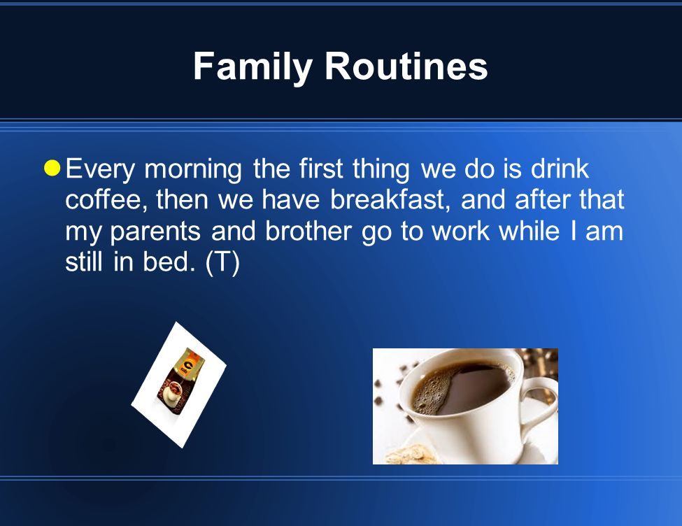 Family Routines Every morning the first thing we do is drink coffee, then we have breakfast, and after that my parents and brother go to work while I am still in bed.