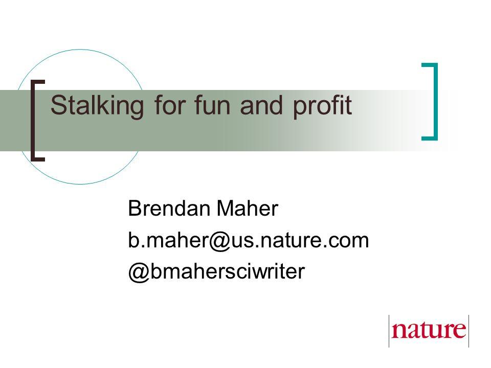 Stalking for fun and profit Brendan Maher b.maher@us.nature.com @bmahersciwriter