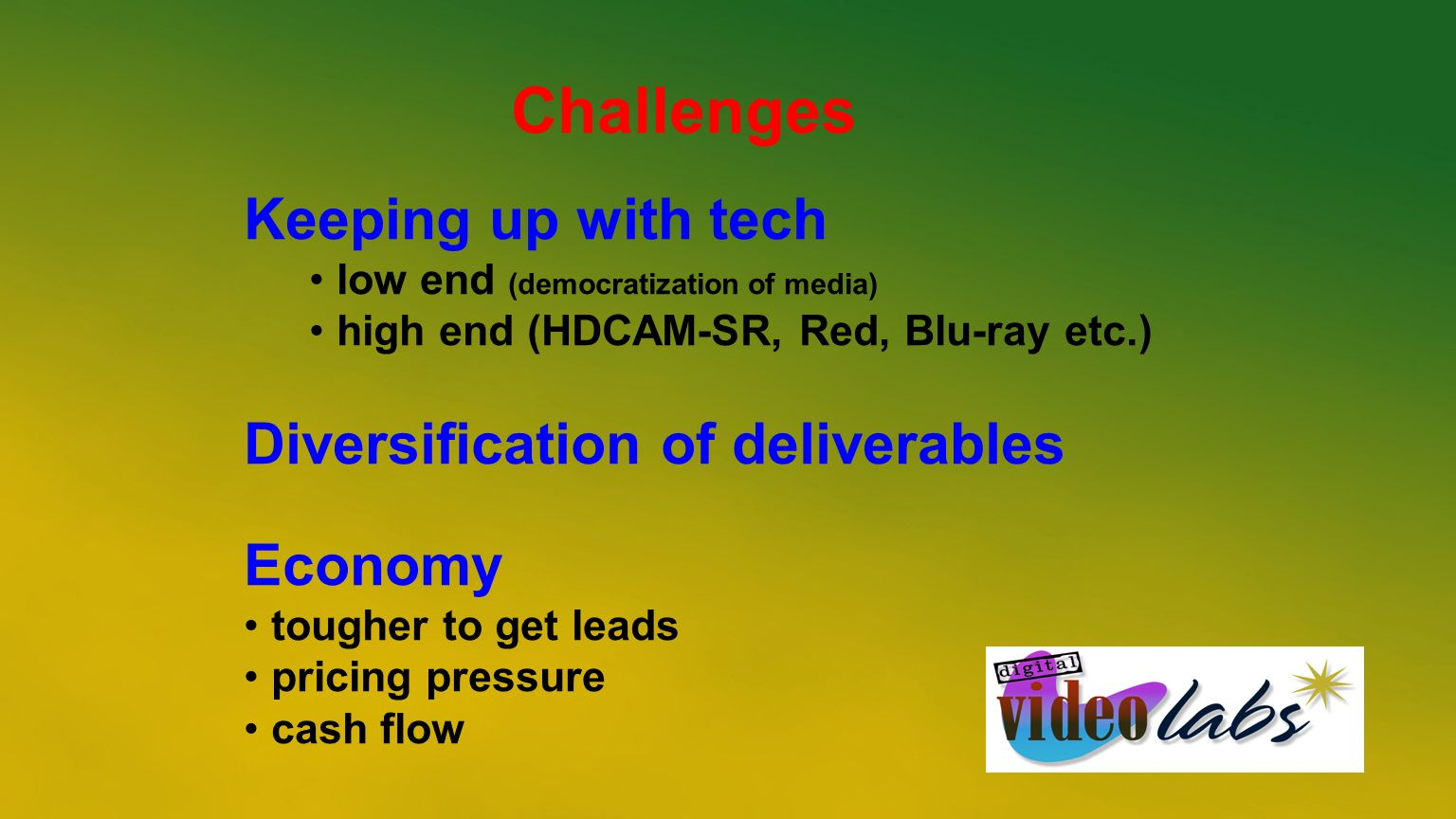 Challenges Keeping up with tech low end (democratization of media) high end (HDCAM-SR, Red, Blu-ray etc.) Diversification of deliverables Economy toug