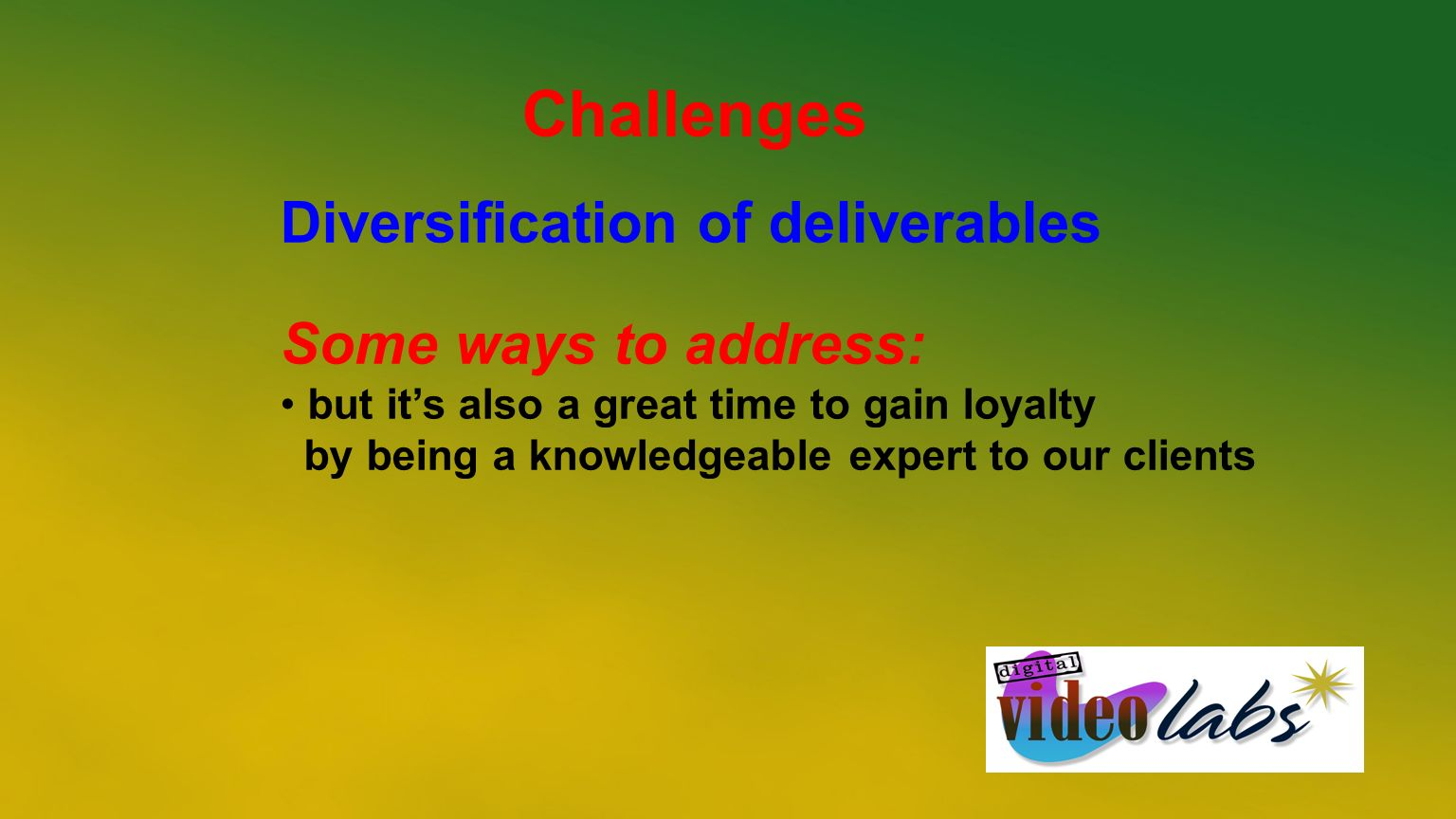 Challenges Diversification of deliverables Some ways to address: but its also a great time to gain loyalty by being a knowledgeable expert to our clie