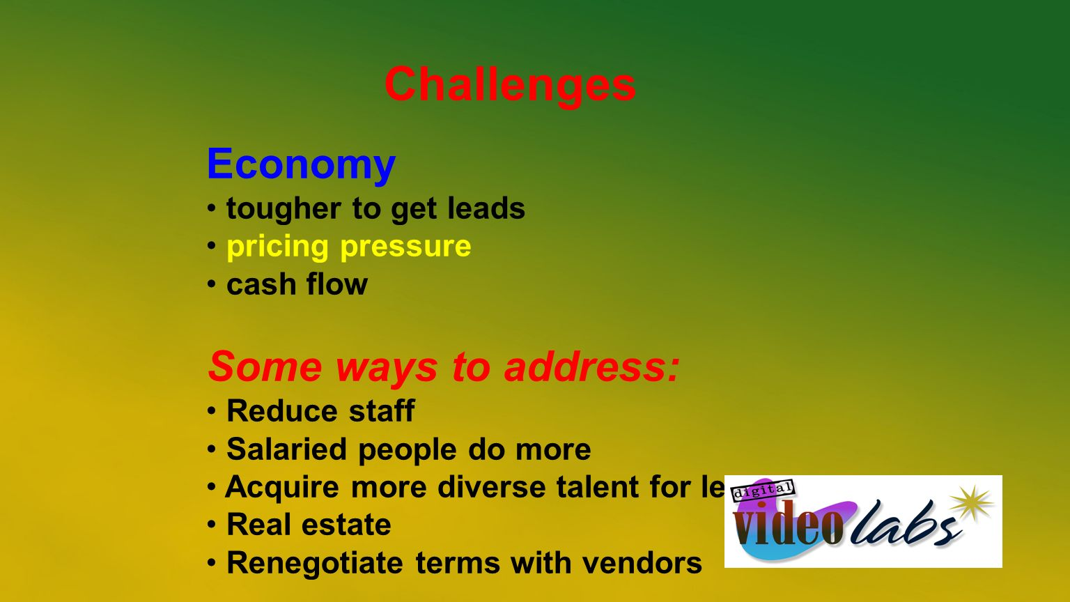 Challenges Economy tougher to get leads pricing pressure cash flow Some ways to address: Reduce staff Salaried people do more Acquire more diverse tal
