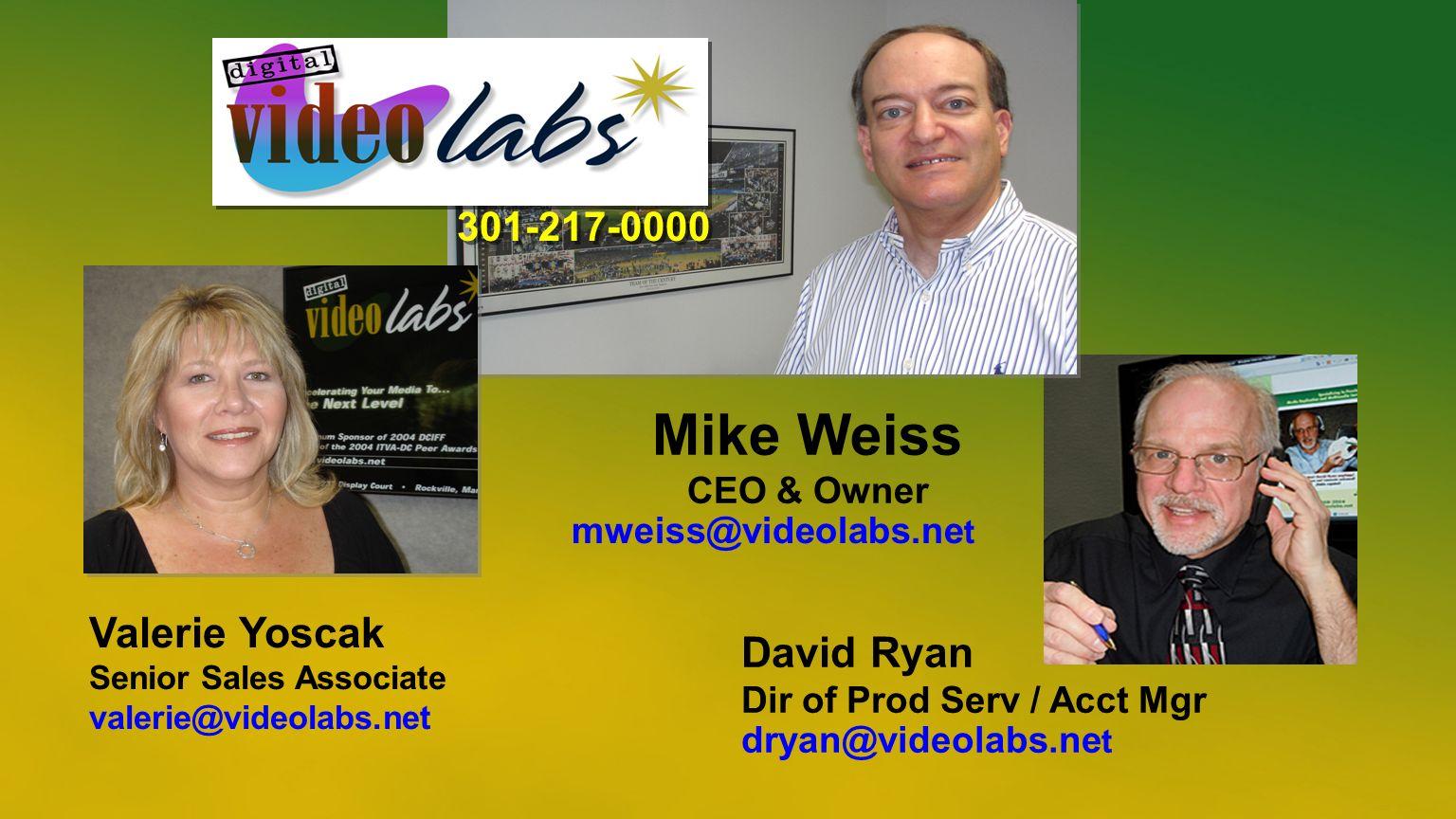 David Ryan Dir of Prod Serv / Acct Mgr dryan@videolabs.ne t Mike Weiss CEO & Owner mweiss@videolabs.ne t Valerie Yoscak Senior Sales Associate valerie@videolabs.net 301-217-0000