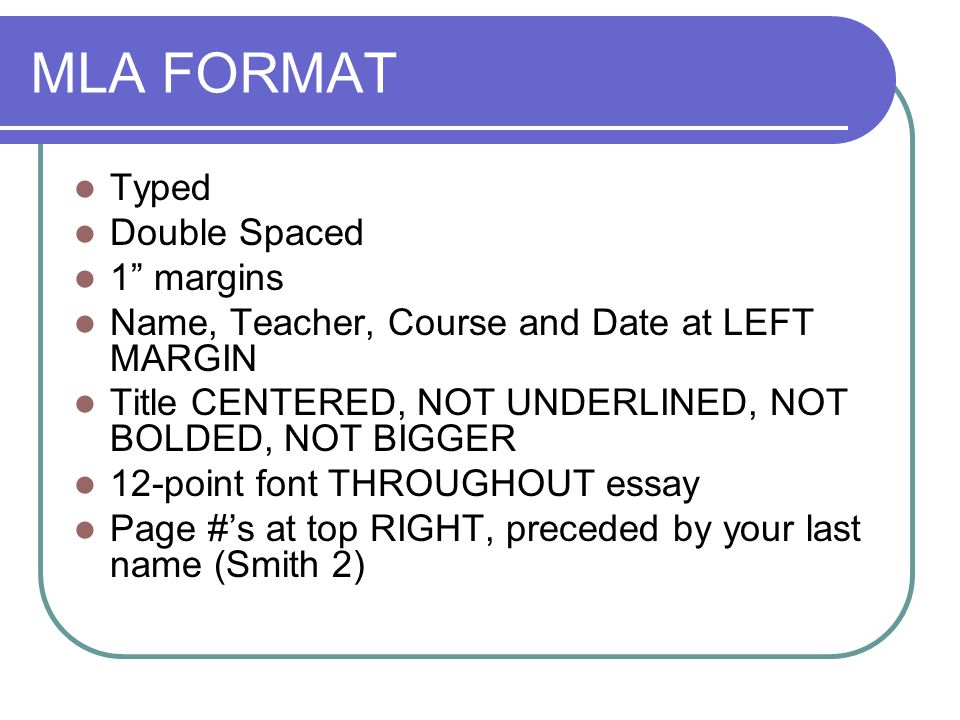 MLA FORMAT Typed Double Spaced 1 margins Name, Teacher, Course and Date at LEFT MARGIN Title CENTERED, NOT UNDERLINED, NOT BOLDED, NOT BIGGER 12-point font THROUGHOUT essay Page #s at top RIGHT, preceded by your last name (Smith 2)