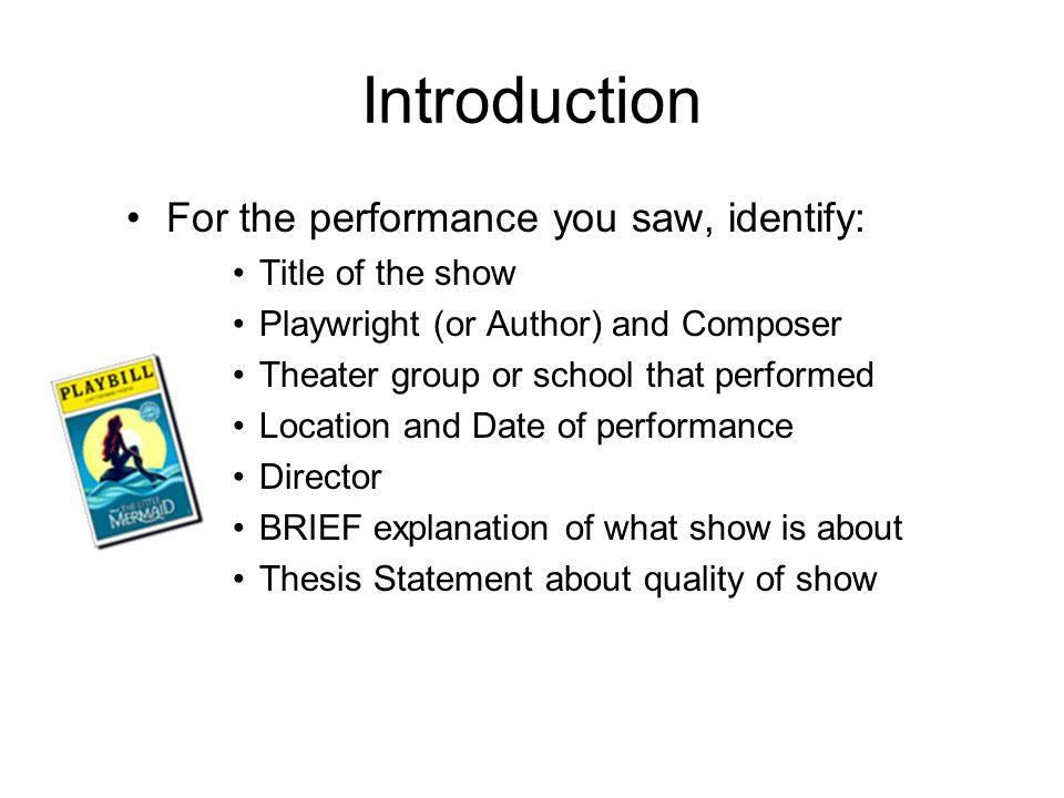 Introduction For the performance you saw, identify: Title of the show Playwright (or Author) and Composer Theater group or school that performed Location and Date of performance Director BRIEF explanation of what show is about Thesis Statement about quality of show