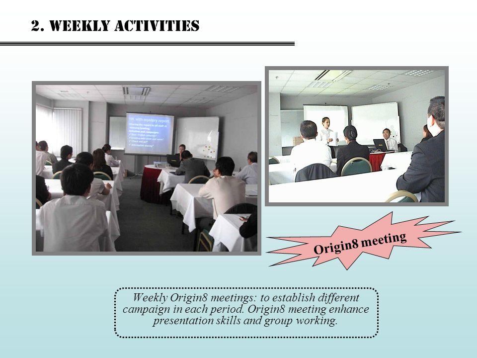 Weekly Origin8 meetings: to establish different campaign in each period. Origin8 meeting enhance presentation skills and group working. 2. Weekly acti