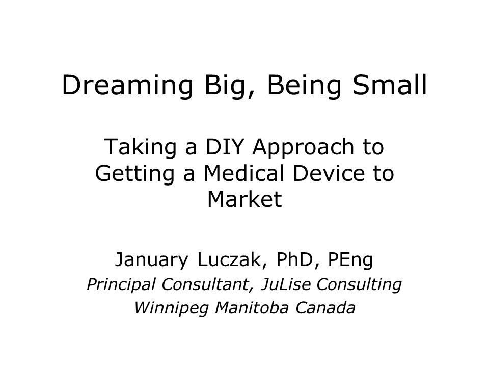 Dreaming Big, Being Small Taking a DIY Approach to Getting a Medical Device to Market January Luczak, PhD, PEng Principal Consultant, JuLise Consulting Winnipeg Manitoba Canada